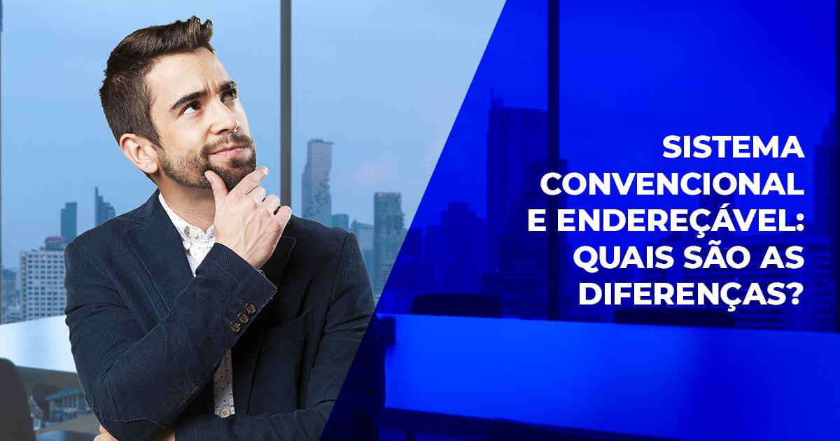 Sistema convencional e sistema endereçável: quais são as diferenças?